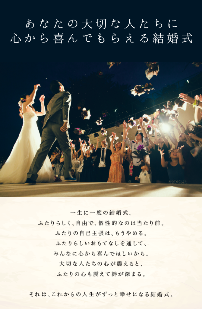 あなたの大切な人たちに 心から喜んでもらえる結婚式 一生に一度の結婚式。ふたりらしく、自由で、個性的なのは当たり前。ふたりの自己主張は、もうやめる。ふたりらしいおもてなしを通して、みんなに心から喜んでほしいから。大切な人たちの心が震えると、ふたりの心も震えて絆が深まる。それは、これからの人生がずっと幸せになる結婚式。